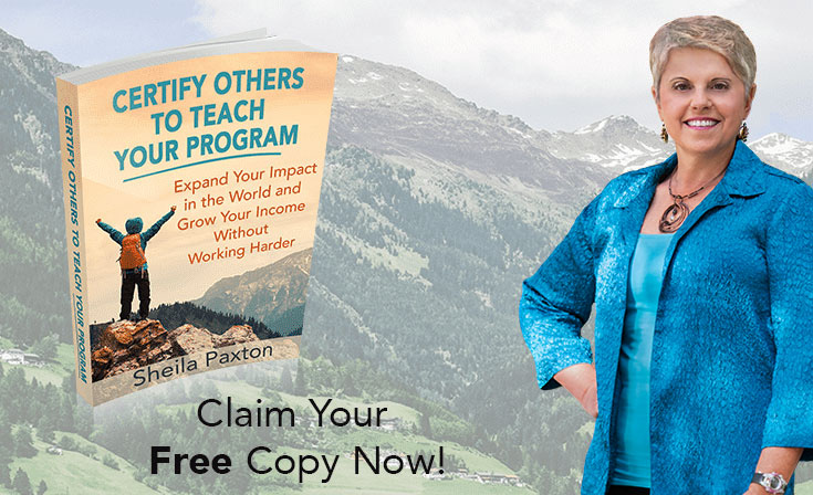 "Image contains the cover of a free report, entitled ""Certify Others to Teach Your Program: Expand Your Impact in the World and Grow Your Income Without Working Harder"" written by Sheila Paxton; on the right is an image of Sheila Paxton."
